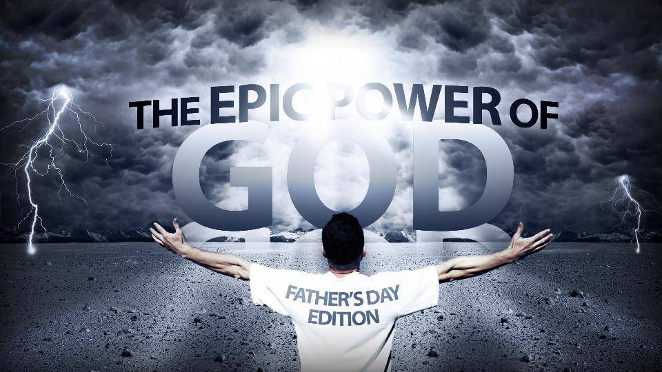 Epic Power of God 7–Fathers Day 2019