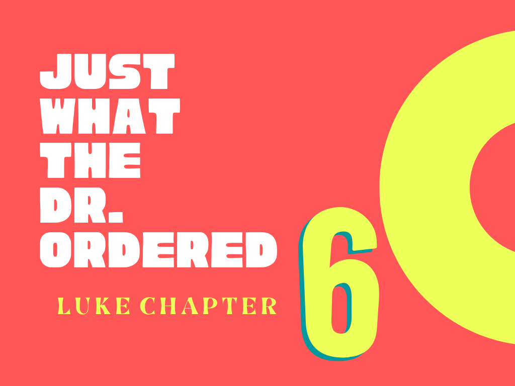 Just What The Dr. Ordered #5 – Luke Chapter 6